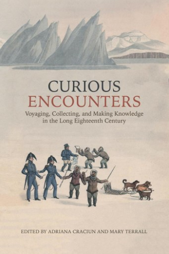 Curious Encounters : Voyaging, Collecting, and Making Knowledge in the Long Eighteenth Century