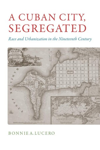 A Cuban City, Segregated : Race and Urbanization in the Nineteenth Century