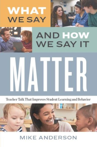 What We Say and How We Say It Matter : Teacher Talk That Improves Student Learning and Behavior