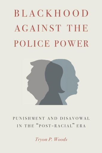 Blackhood Against the Police Power : Punishment and Disavowal in the 'Post-Racial' Era