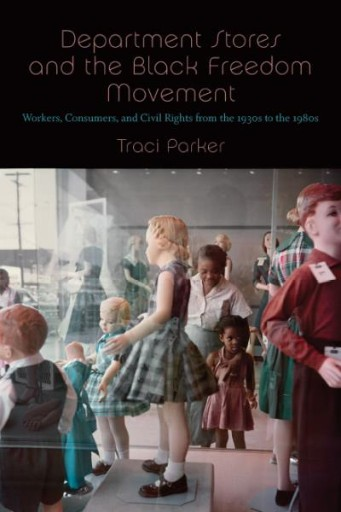 Department Stores and the Black Freedom Movement : Workers, Consumers, and Civil Rights From the 1930s to the 1980s
