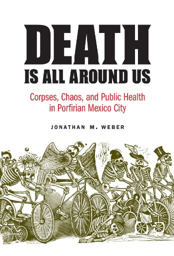 Death Is All Around Us : Corpses, Chaos, and Public Health in Porfirian Mexico City