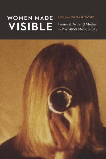 Women Made Visible : Feminist Art and Media in Post-1968 Mexico City