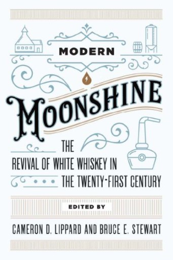 Modern Moonshine : The Revival of White Whiskey in the Twenty-First Century