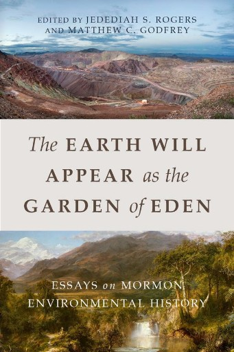 The Earth Will Appear As the Garden of Eden : Essays on Mormon Environmental History