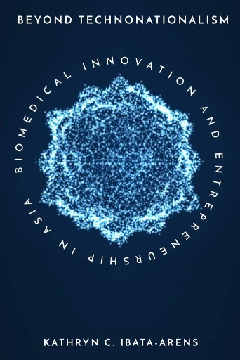 Beyond Technonationalism : Biomedical Innovation and Entrepreneurship in Asia