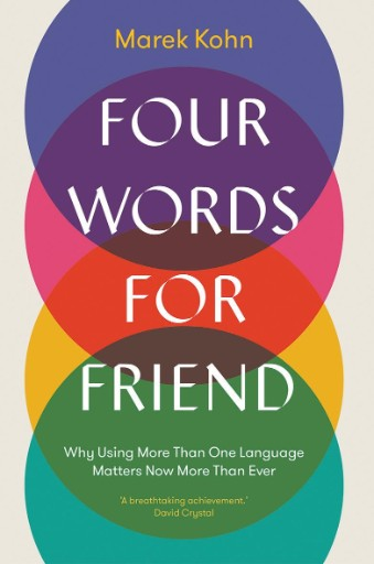 Four Words for Friend : Why Using More Than One Language Matters Now More Than Ever