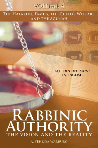 Rabbinic Authority, Volume 4 : The Vision and the Reality, Beit Din Decisions in English - The Halakhic Family, the Child's Welfare, and the Agunah