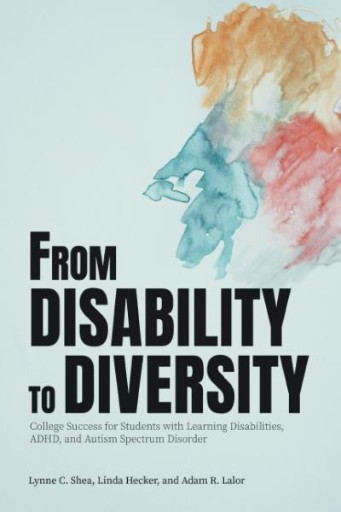 From Disability to Diversity : College Success for Students with Learning Disabilities, ADHD, and Autism Spectrum Disorder