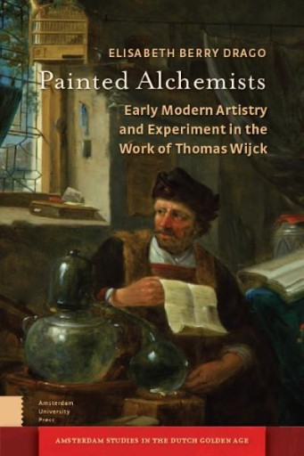 Painted Alchemists : Early Modern Artistry and Experiment in the Work of Thomas Wijck