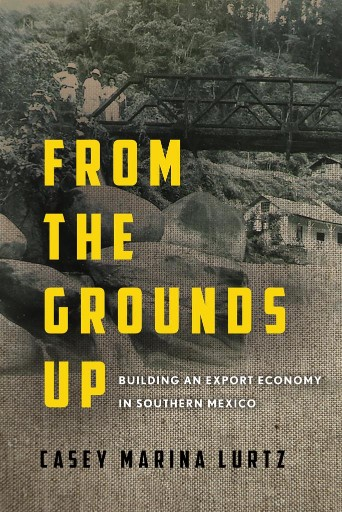 From the Grounds Up : Building an Export Economy in Southern Mexico