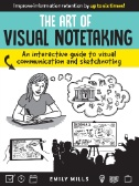 The Art of Visual Notetaking : An Interactive Guide to Visual Communication and Sketchnoting