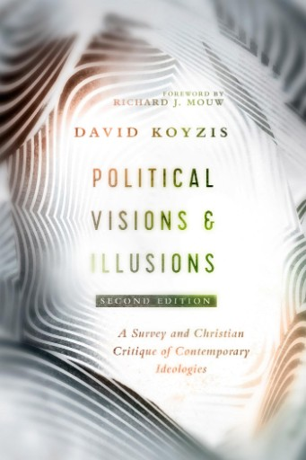 Political Visions & Illusions : A Survey & Christian Critique of Contemporary Ideologies