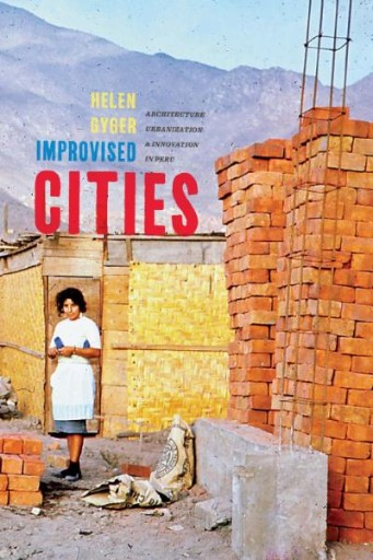 Improvised Cities : Architecture, Urbanization, and Innovation in Peru