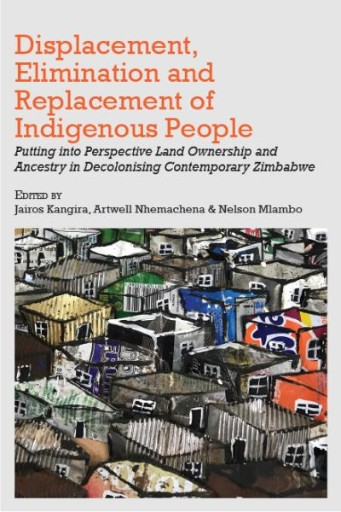 Displacement, Elimination and Replacement of Indigenous People : Putting Into Perspective Land Ownership and Ancestry in Decolonising Contemporary Zimbabwe