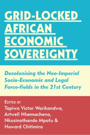 Grid-locked African Economic Sovereignty : Decolonising the Neo-Imperial Socio-Economic and Legal Force-fields in the 21st Century