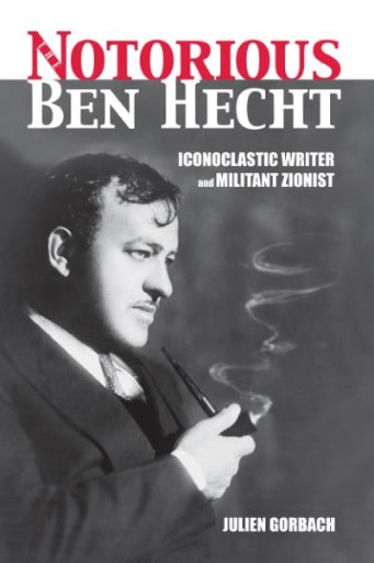 The Notorious Ben Hecht : Iconoclastic Writer and Militant Zionist