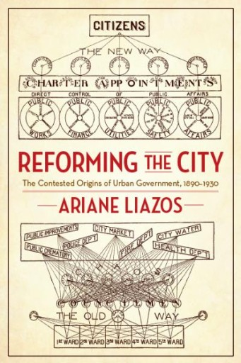 Reforming the City : The Contested Origins of Urban Government, 1890–1930