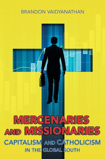 Mercenaries and Missionaries : Capitalism and Catholicism in the Global South