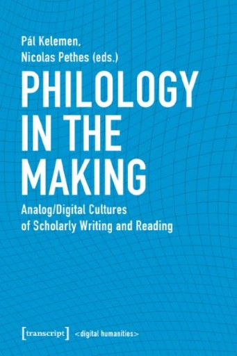 Philology in the Making : Analog/Digital Cultures of Scholarly Writing and Reading