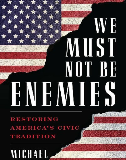 We Must Not Be Enemies : Restoring America's Civic Tradition