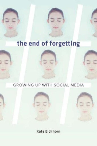 The End of Forgetting : Growing Up with Social Media