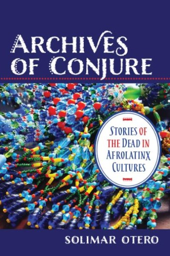Archives of Conjure : Stories of the Dead in Afrolatinx Cultures