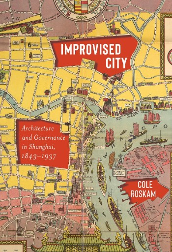 Improvised City : Architecture and Governance in Shanghai, 1843-1937