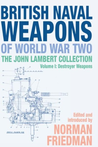 British Naval Weapons of World War Two : The John Lambert Collection, Volume I: Destroyer Weapons