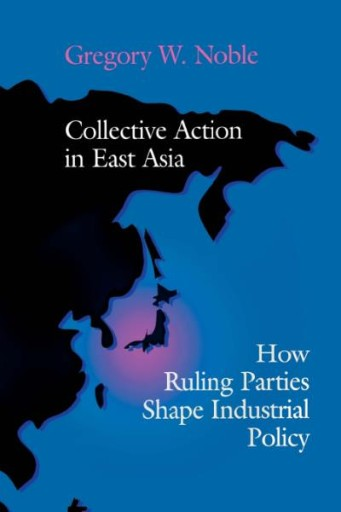 Collective Action in East Asia : How Ruling Parties Shape Industrial Policy