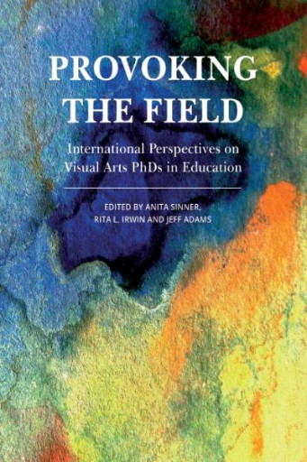 Provoking the Field : International Perspectives on Visual Arts PhDs in Education