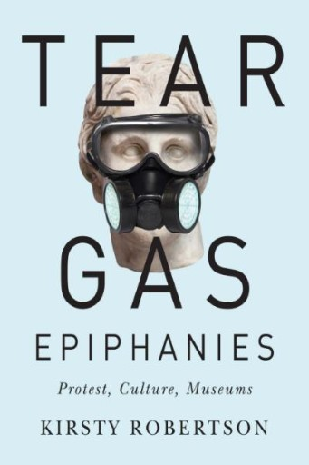 Tear Gas Epiphanies : Protest, Culture, Museums