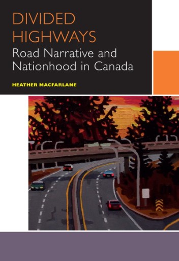 Divided Highways : Road Narrative and Nationhood in Canada