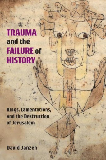 Trauma and the Failure of History : Kings, Lamentations, and the Destruction of Jerusalem