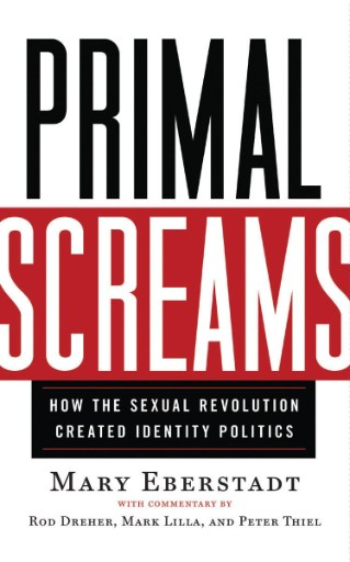 Primal Screams : How the Sexual Revolution Created Identity Politics