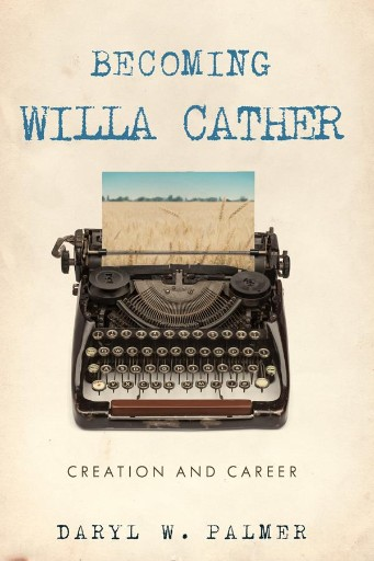 Becoming Willa Cather : Creation and Career