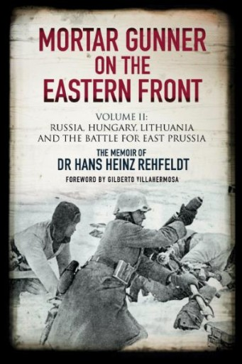 Mortar Gunner on the Eastern Front. Volume II : Russia, Hungary, Lithuania, and the Battle for East Prussia