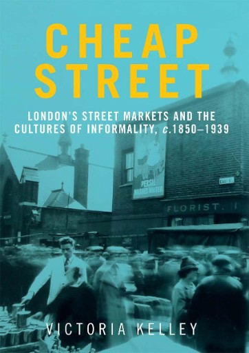 Cheap Street : London's Street Markets and the Cultures of Informality, C.1850–1939