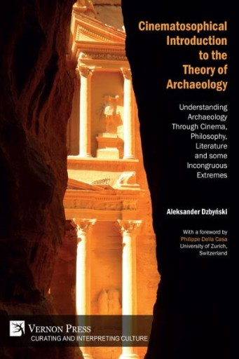 Cinematosophical Introduction to the Theory of Archaeology : Understanding Archaeology Through Cinema, Philosophy, Literature and Some Incongruous Extremes