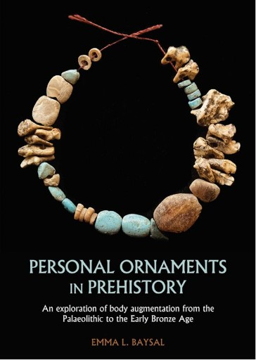 Personal Ornaments in Prehistory : An Exploration of Body Augmentation From the Palaeolithic to the Early Bronze Age