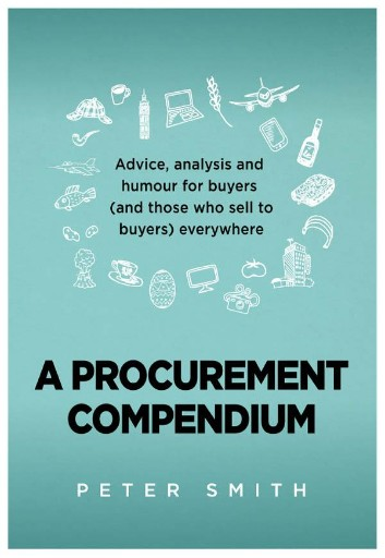 A Procurement Compendium : Advice, Analysis and Humour for Buyers (and Those Who Sell to Buyers) Everywhere