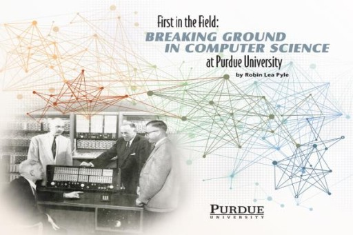 First in the Field : Breaking Ground in Computer Science at Purdue University