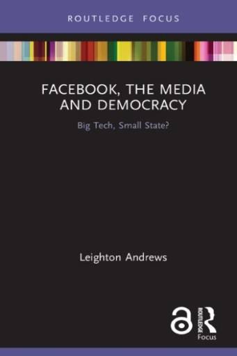 Facebook, the Media and Democracy : Big Tech, Small State?