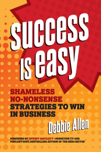 Success Is Easy : Shameless, No-nonsense Strategies to Win in Business