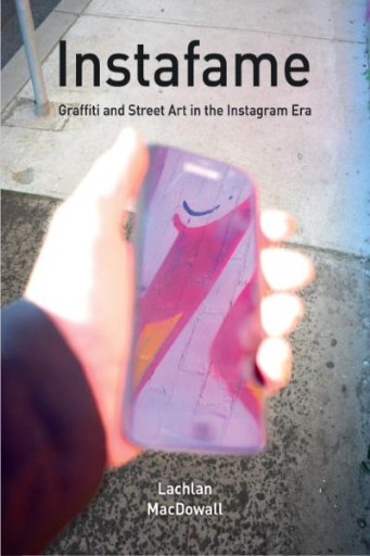 Instafame : Graffiti and Street Art in the Instagram Era