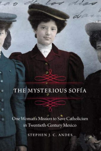The Mysterious Sofía : One Woman's Mission to Save Catholicism in Twentieth-Century Mexico
