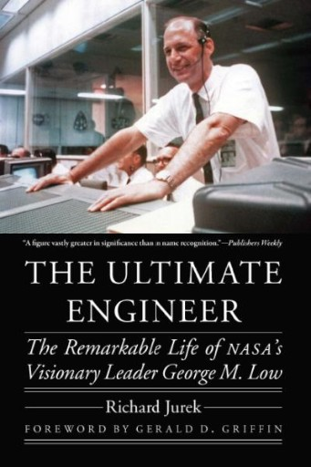 The Ultimate Engineer : The Remarkable Life of NASA's Visionary Leader George M. Low