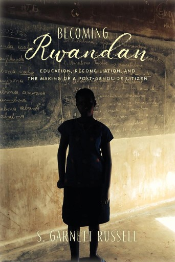 Becoming Rwandan : Education, Reconciliation, and the Making of a Post-Genocide Citizen