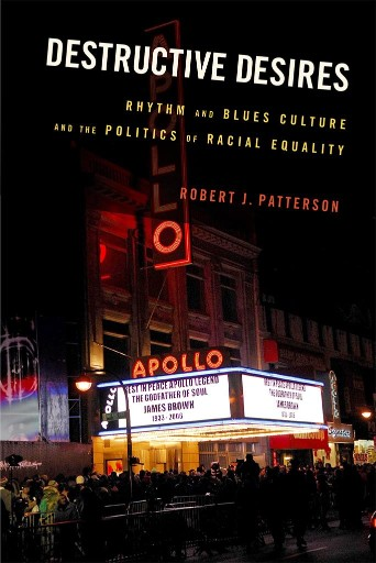 Destructive Desires : Rhythm and Blues Culture and the Politics of Racial Equality