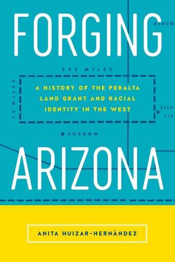 Forging Arizona : A History of the Peralta Land Grant and Racial Identity in the West
